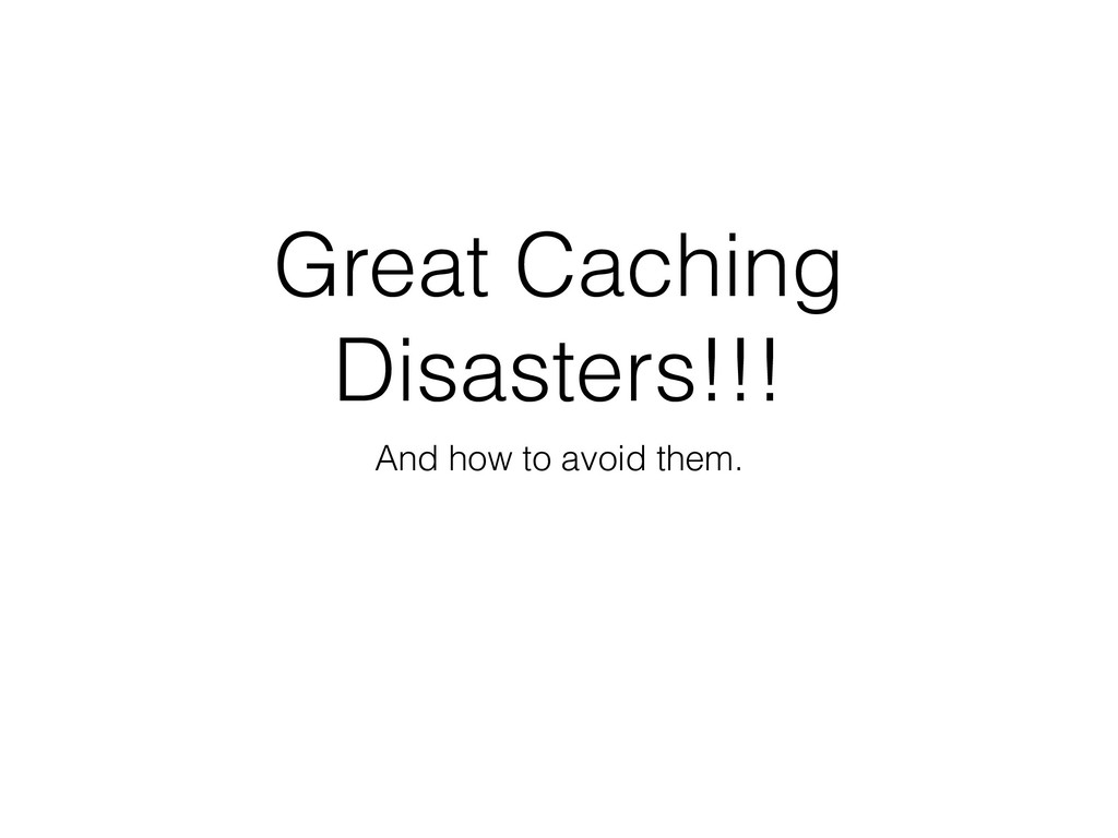 Great Caching Disasters!!! And how to avoid the...