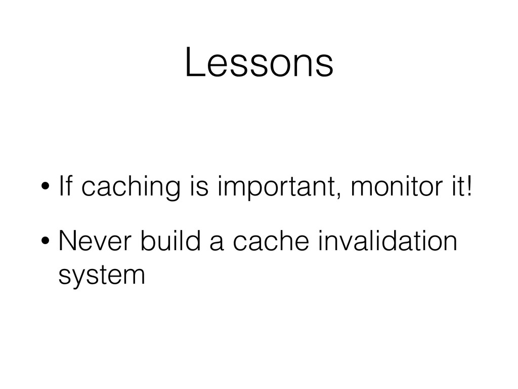 Lessons • If caching is important, monitor it! ...