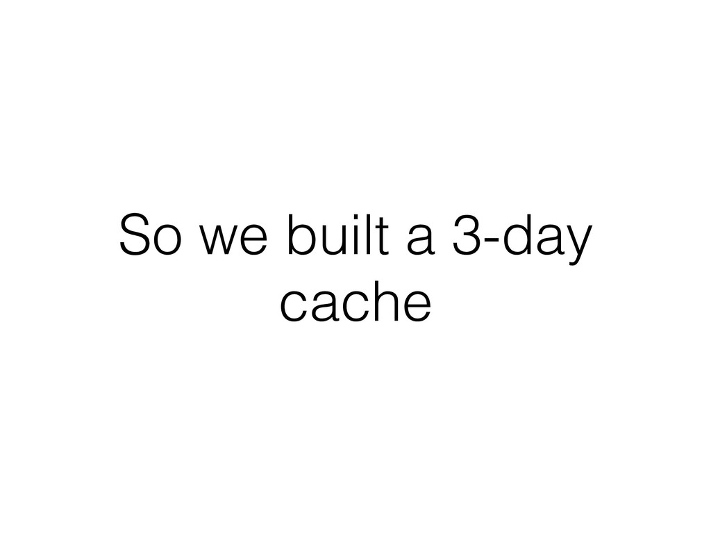 So we built a 3-day cache