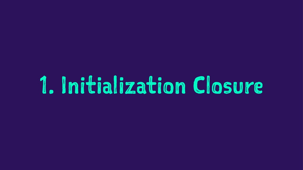 1. Initialization Closure