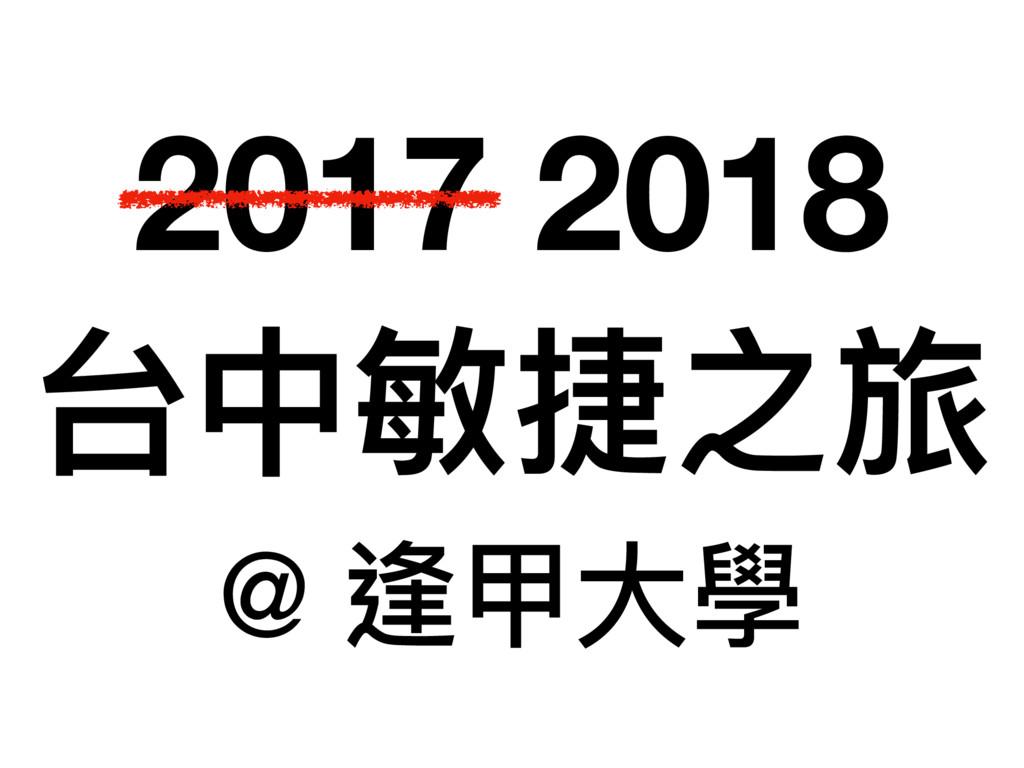 2017 2018 台中敏捷之旅 @ 逢甲⼤大學