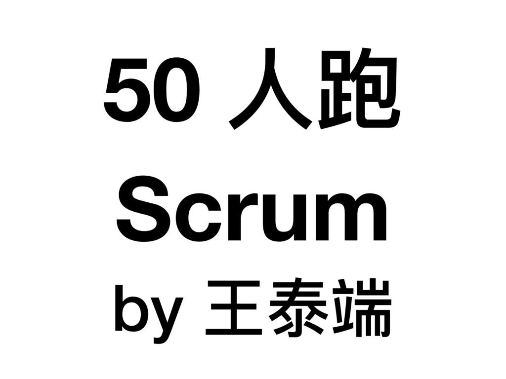 50 ⼈人跑 Scrum by 王泰端