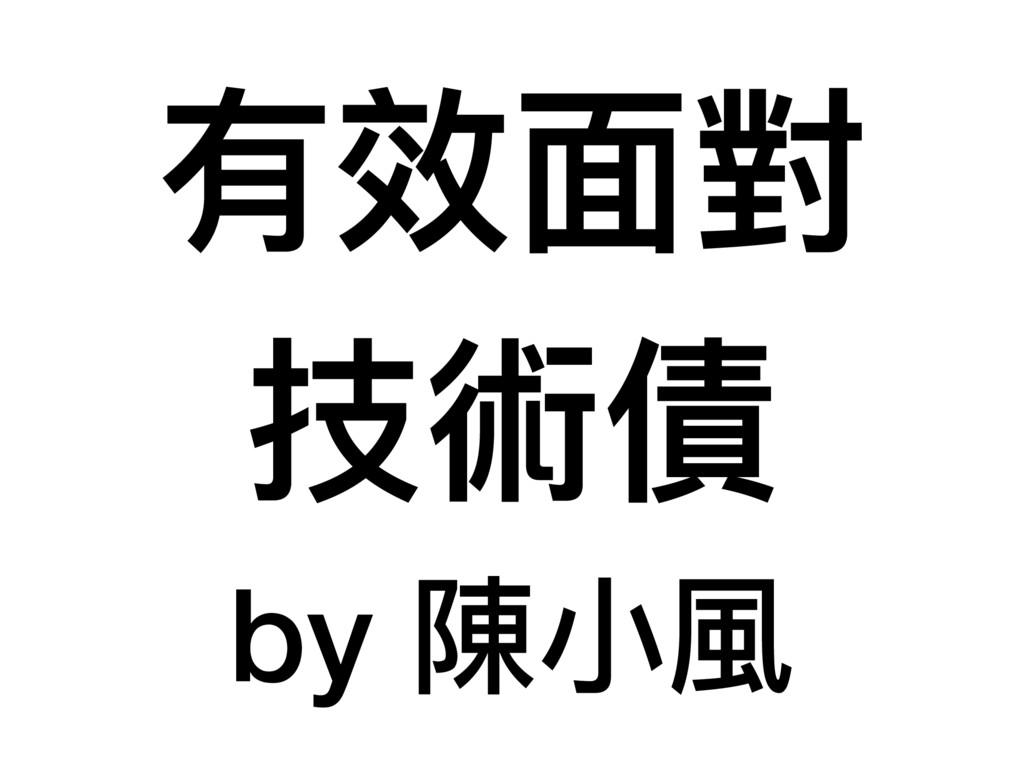 有效⾯面對 技術債 by 陳⼩小風