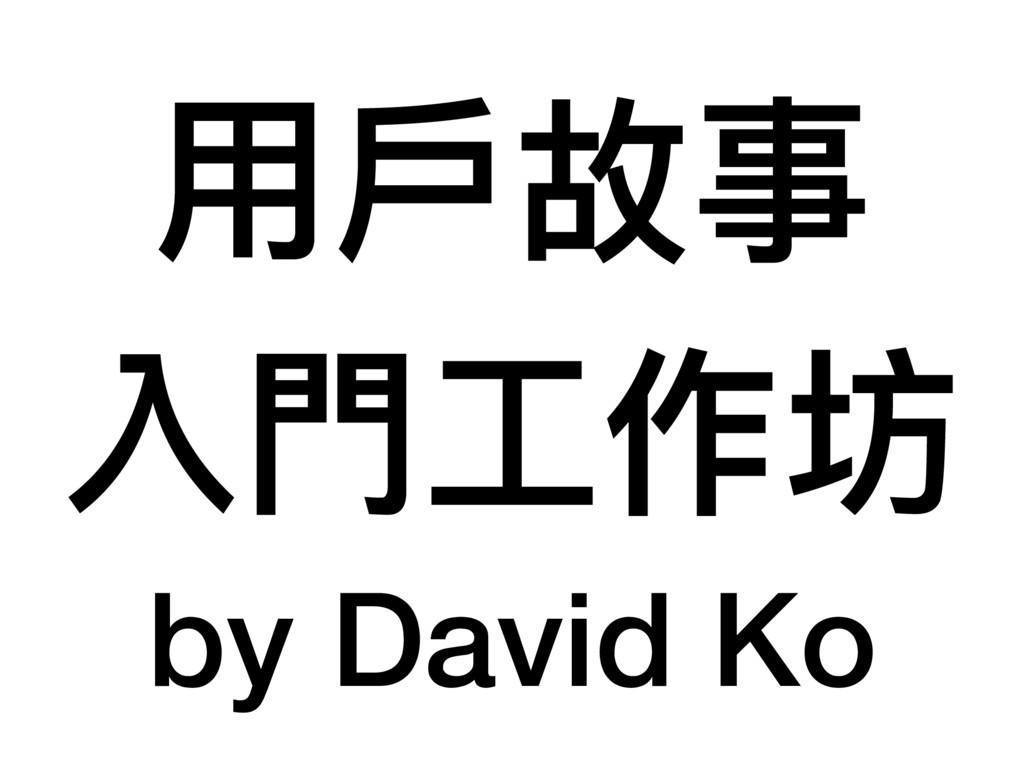 ⽤用⼾戶故事 入⾨門⼯工作坊 by David Ko