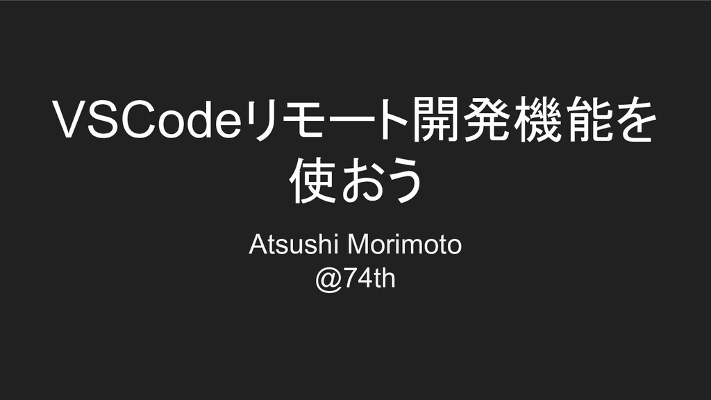 VSCodeリモート開発機能を 使おう Atsushi Morimoto @74th