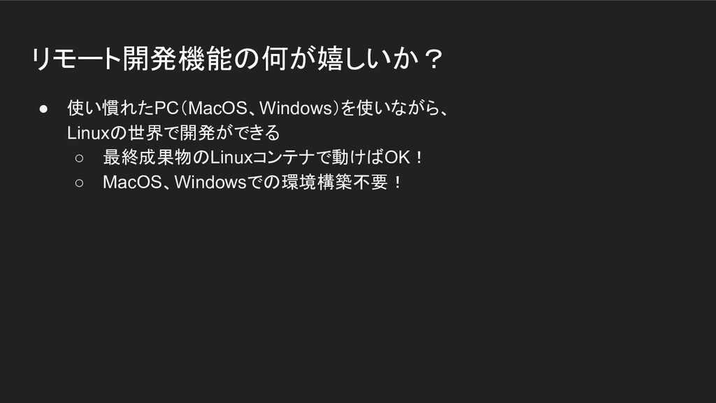 リモート開発機能の何が嬉しいか? ● 使い慣れたPC(MacOS、Windows)を使いながら...