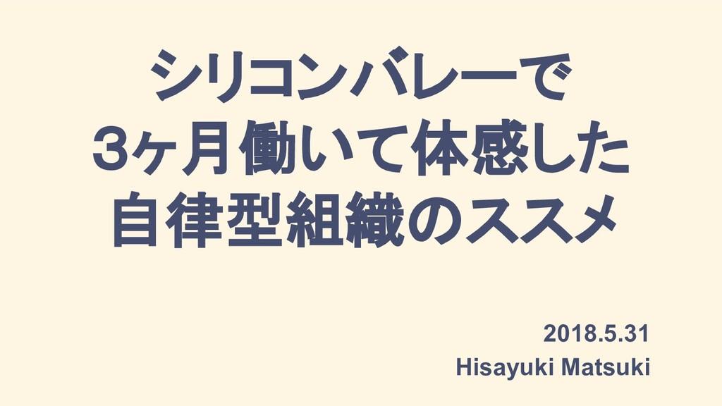 シリコンバレーで 3ヶ月働いて体感した 自律型組織のススメ 2018.5.31 Hisayuk...