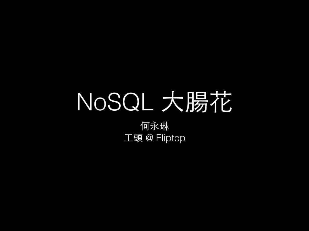 NoSQL ⼤大腸花 何永琳 ⼯工頭 @ Fliptop
