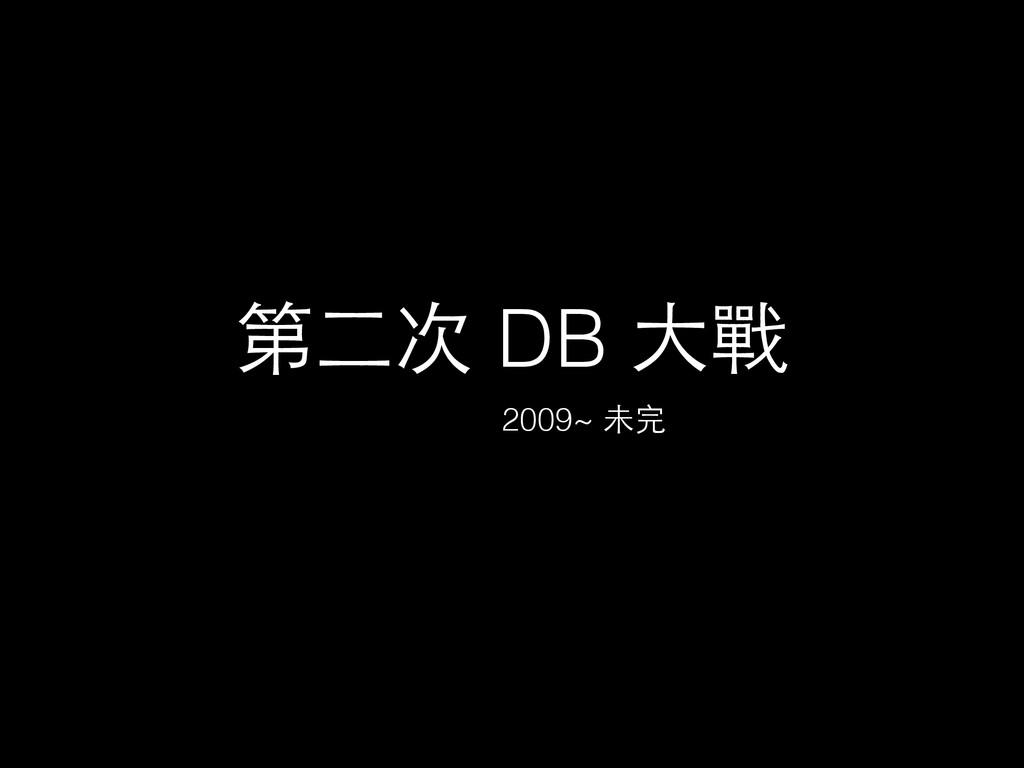 第⼆二次 DB ⼤大戰 2009~ 未完
