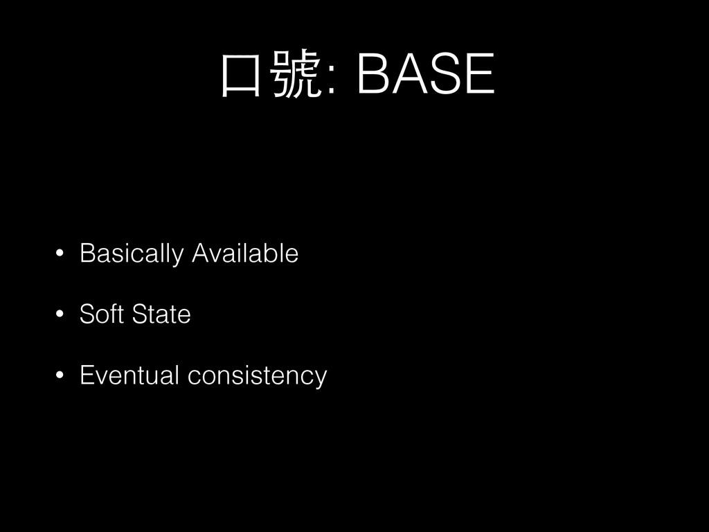 ⼝口號: BASE • Basically Available • Soft State • ...