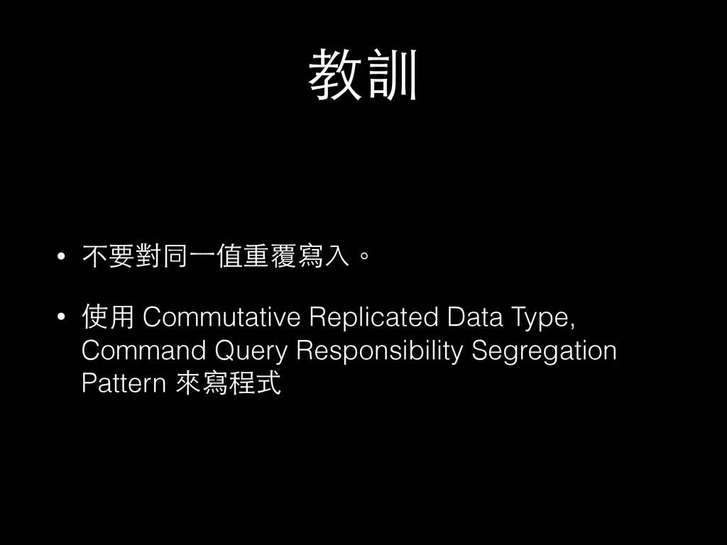 教訓 • 不要對同⼀一值重覆寫⼊入。 • 使⽤用 Commutative Replicated...