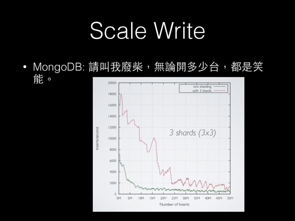 Scale Write • MongoDB: 請叫我廢柴,無論開多少台,都是笑 能。
