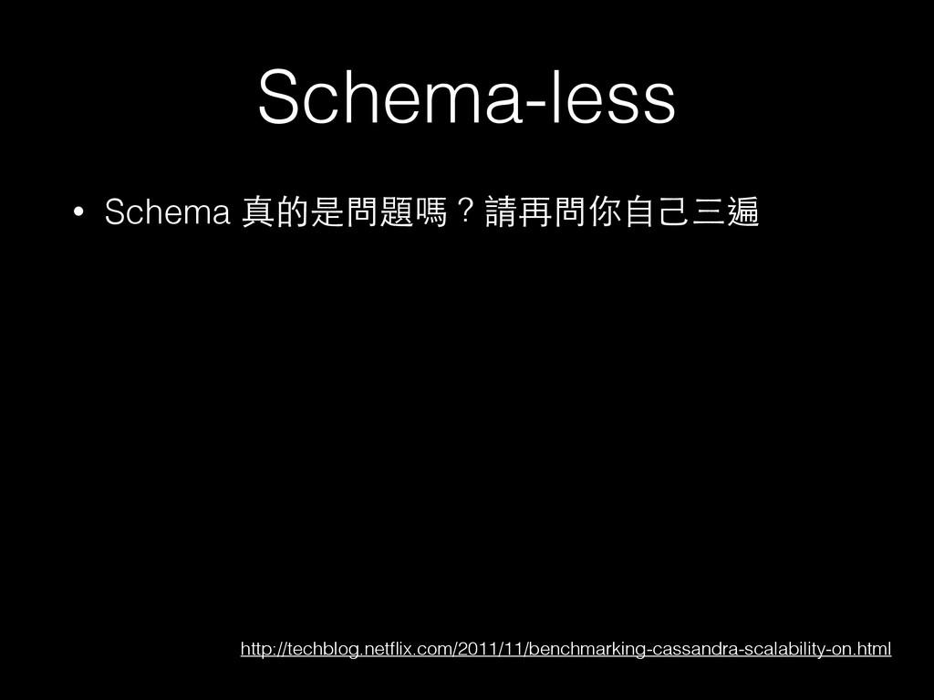 Schema-less • Schema 真的是問題嗎?請再問你⾃自⼰己三遍 http://t...