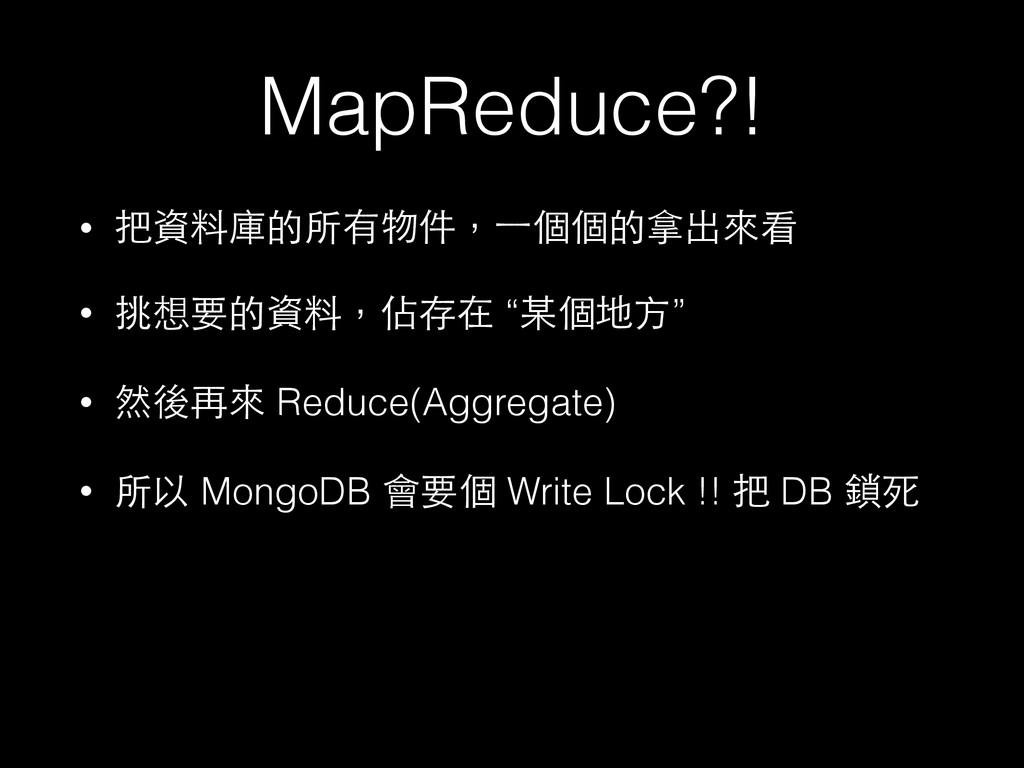 MapReduce?! • 把資料庫的所有物件,⼀一個個的拿出來看 • 挑想要的資料,佔存在 ...