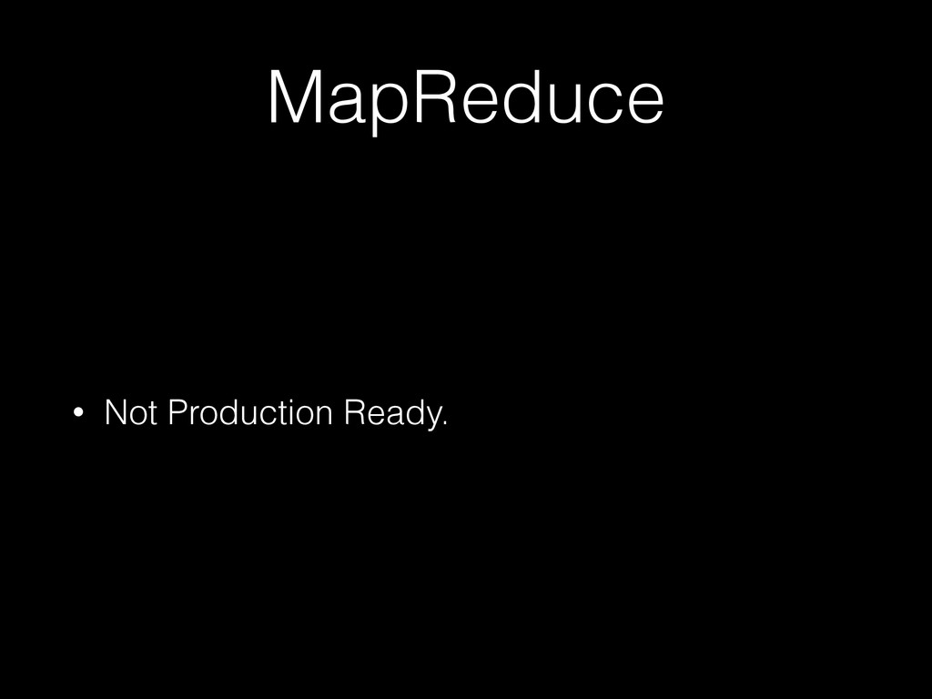 MapReduce • Not Production Ready.
