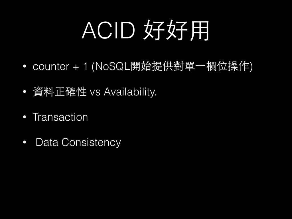 ACID 好好⽤用 • counter + 1 (NoSQL開始提供對單⼀一欄位操作) • 資...