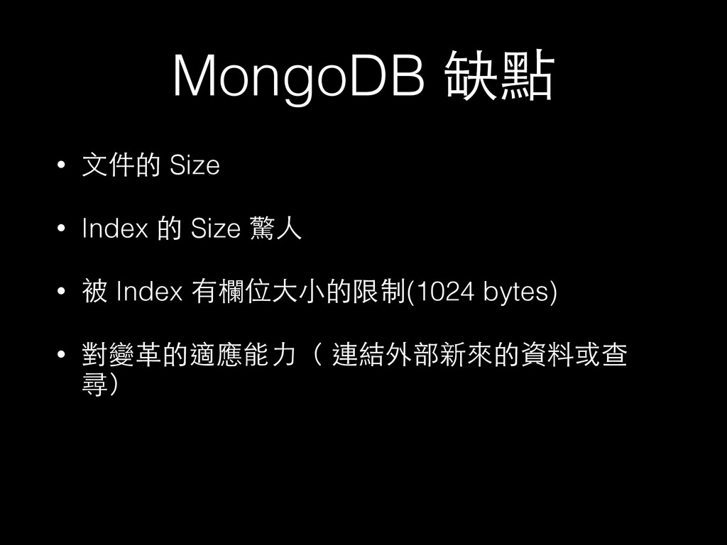 MongoDB 缺點 • ⽂文件的 Size • Index 的 Size 驚⼈人 • 被 I...