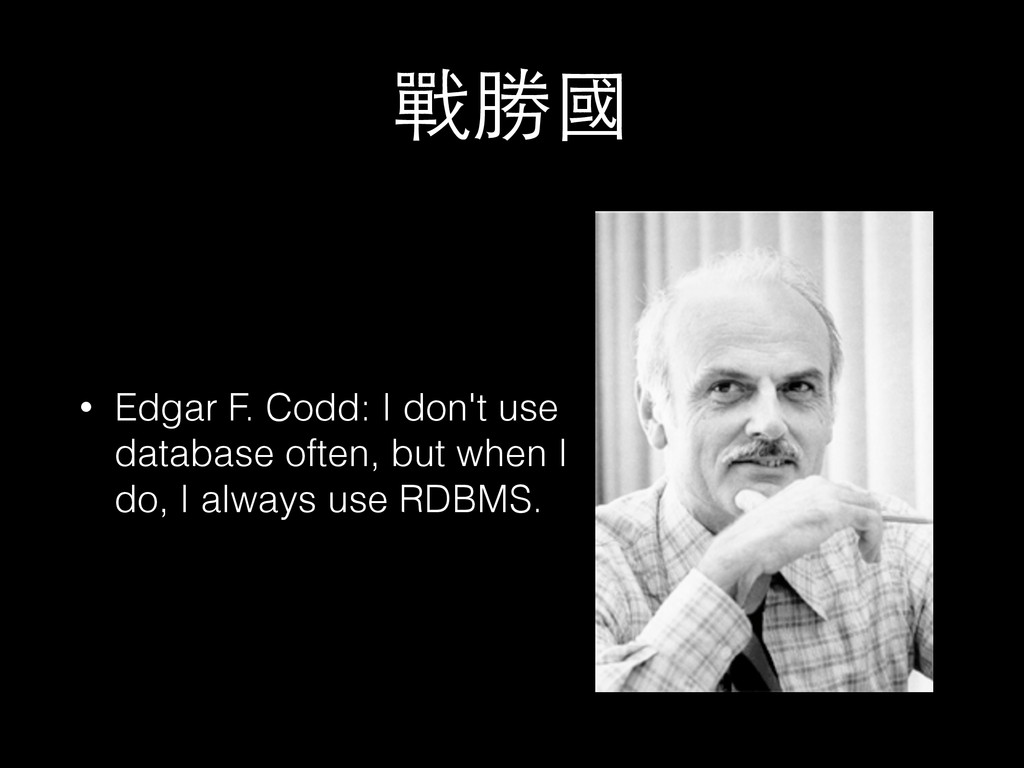 戰勝國 • Edgar F. Codd: I don't use database often...