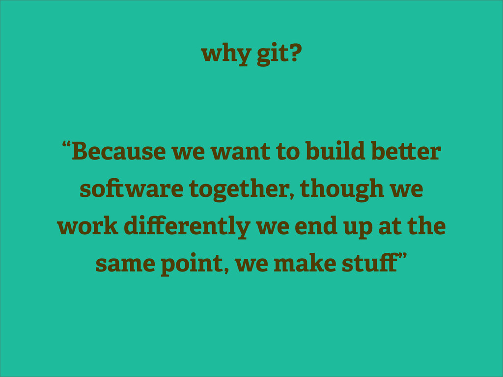 """why git? """"Because we want to build be er so war..."""