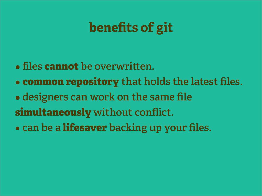 benefits of git • files cannot be overwri en. • c...