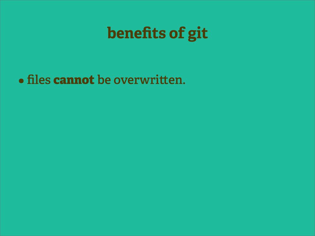 benefits of git • files cannot be overwri en.