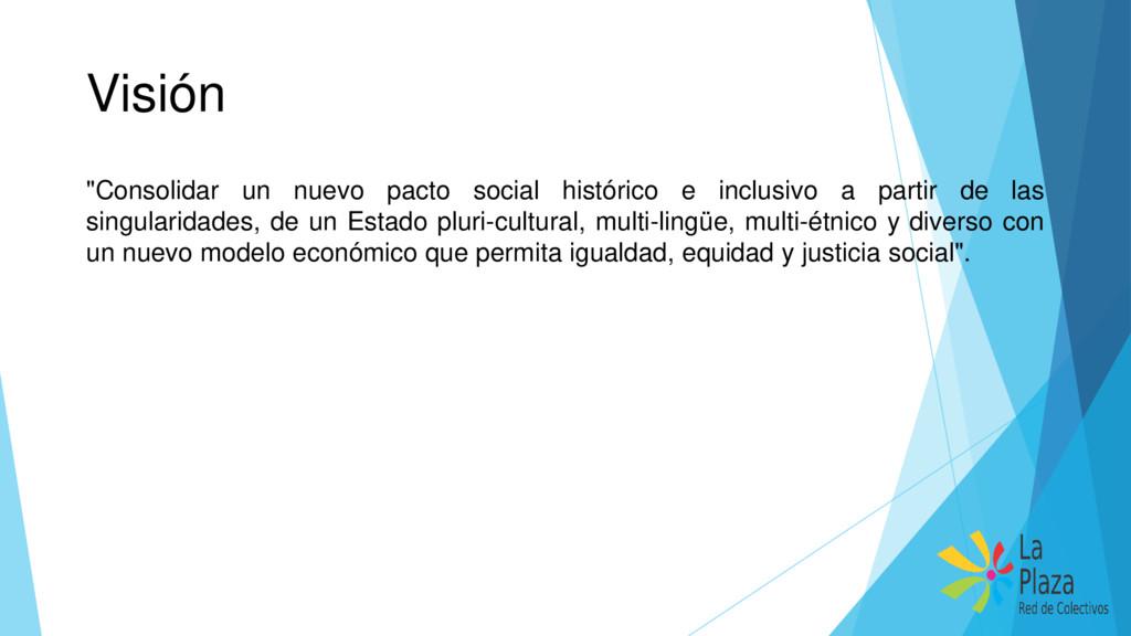 """Visión """"Consolidar un nuevo pacto social histór..."""