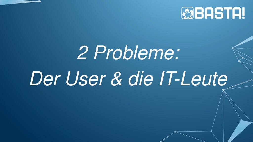 2 Probleme: Der User & die IT-Leute