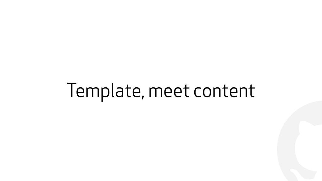! Template, meet content