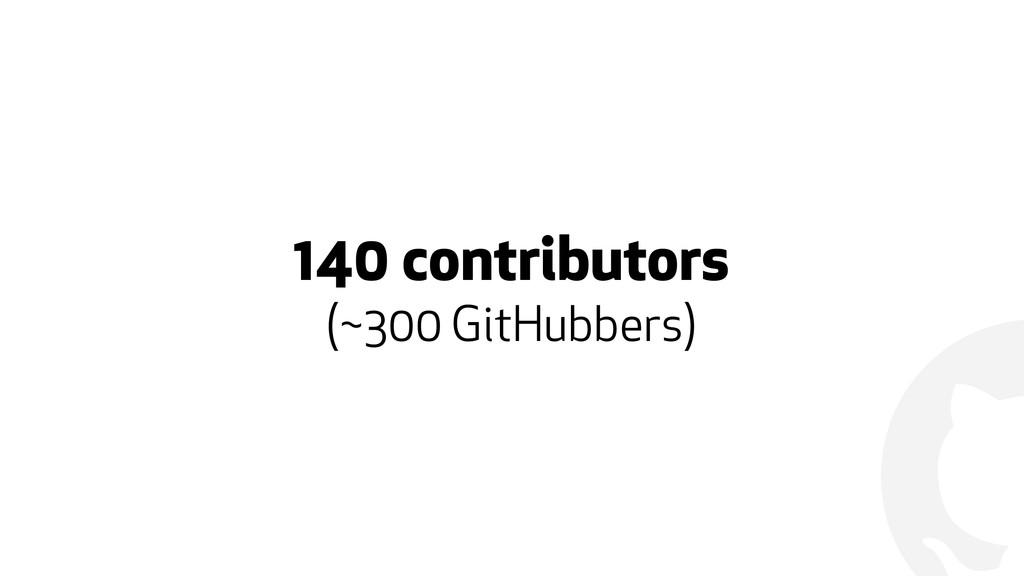 ! 140 contributors  (~300 GitHubbers)