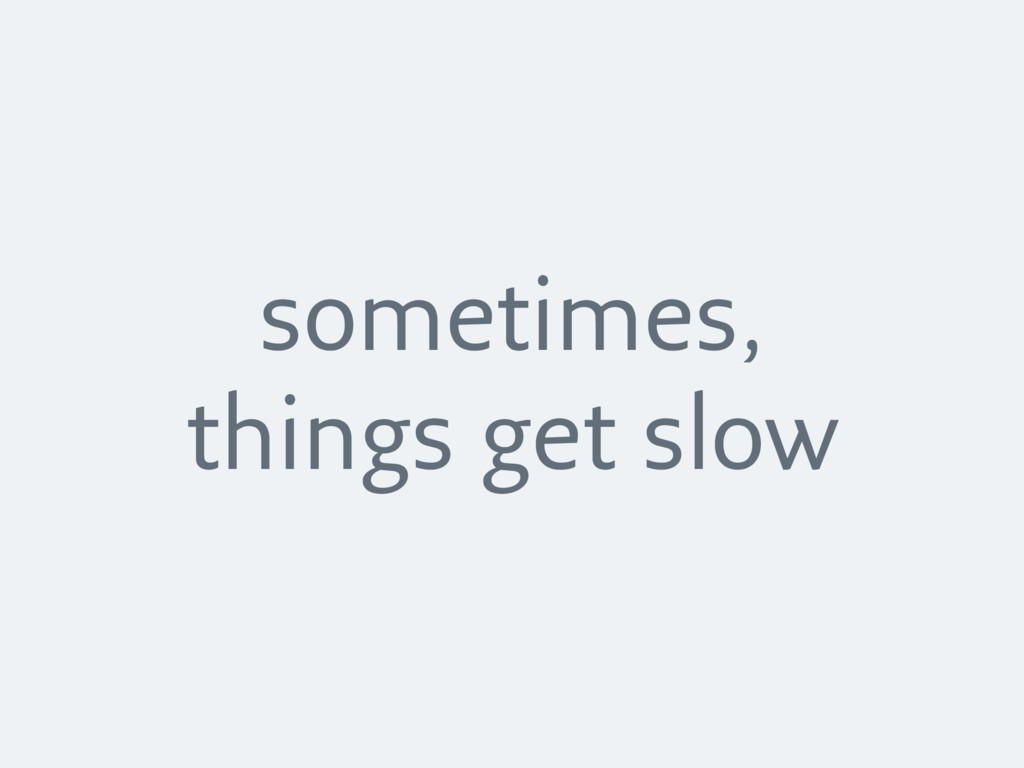 sometimes, things get slow