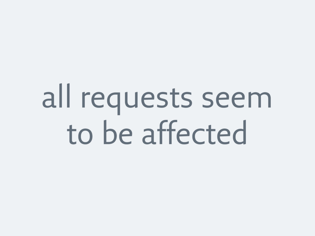 all requests seem to be affected