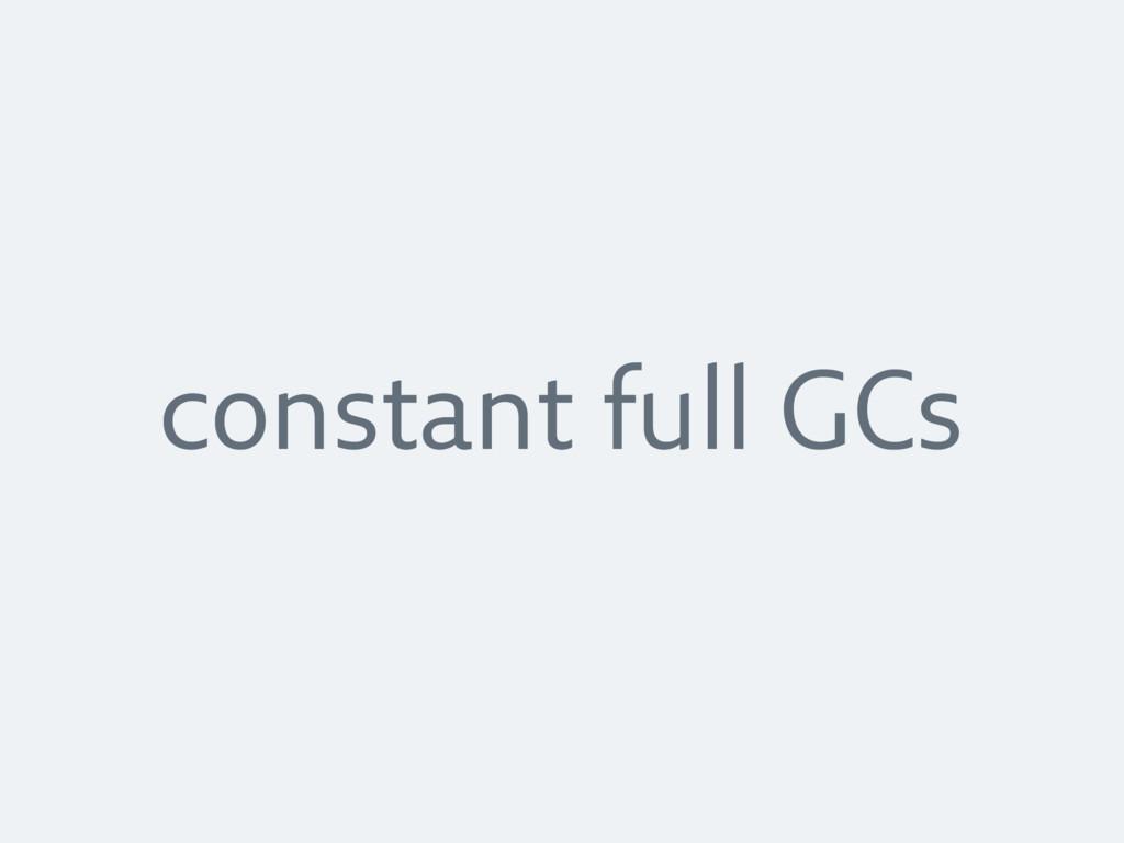 constant full GCs