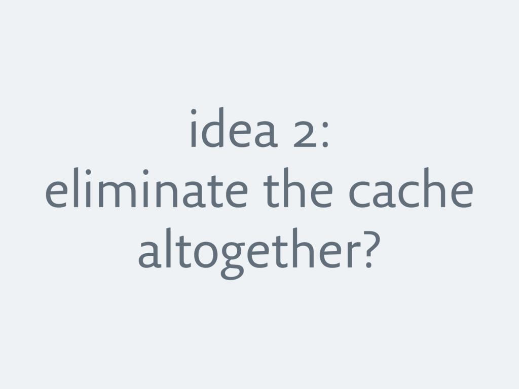 idea 2: eliminate the cache altogether?