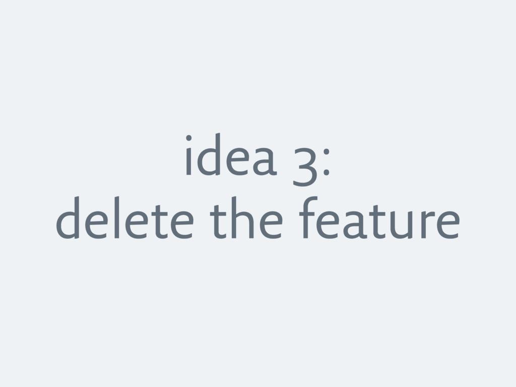 idea 3: delete the feature