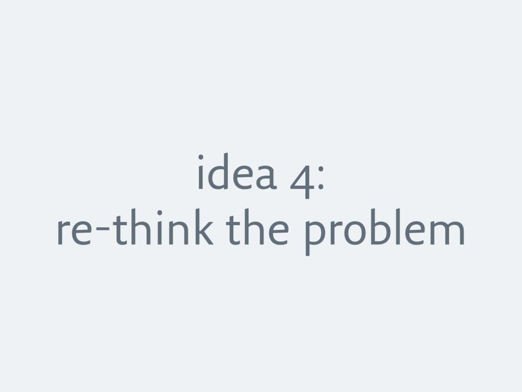 idea 4: re-think the problem