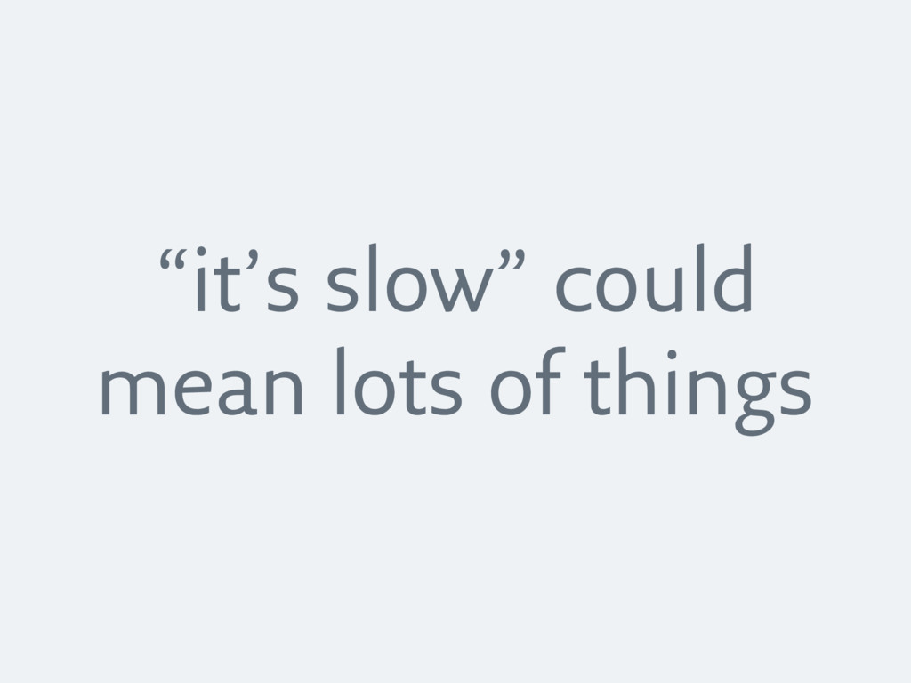 """""""it's slow"""" could mean lots of things"""