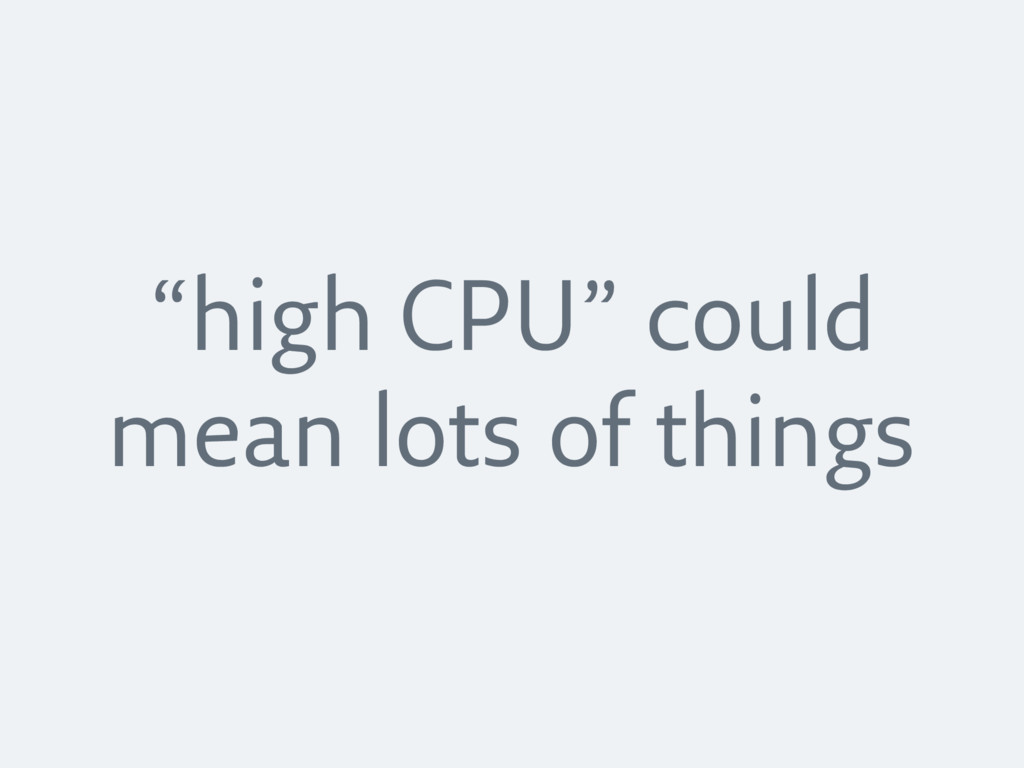 """""""high CPU"""" could mean lots of things"""