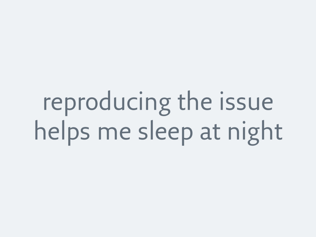 reproducing the issue helps me sleep at night