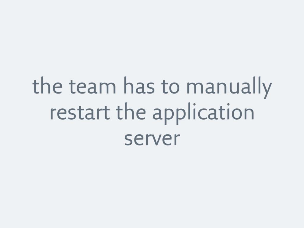 the team has to manually restart the applicatio...