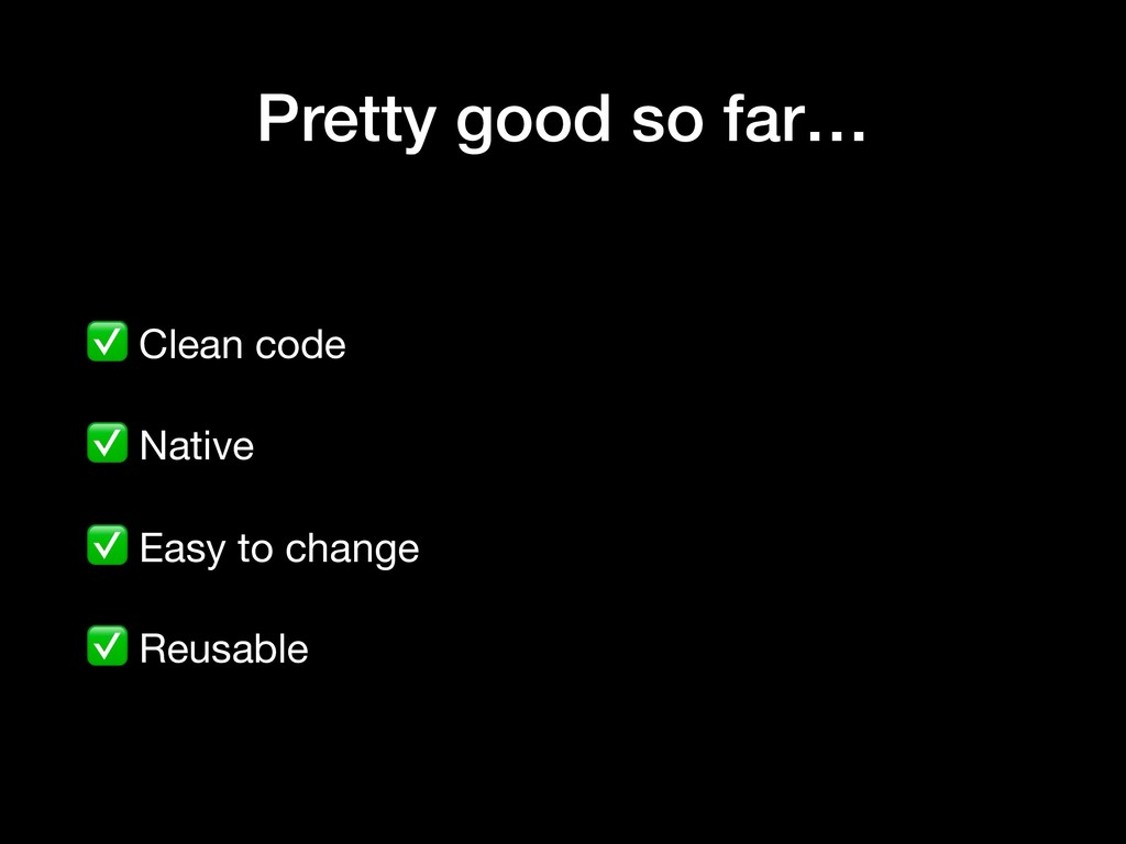 Pretty good so far… ✅ Clean code  ✅ Native  ✅ E...