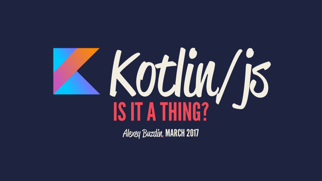 Kotlin/js IS IT A THING? Alexey Buzdin, MARCH 2...