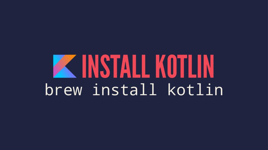 INSTALL KOTLIN brew install kotlin