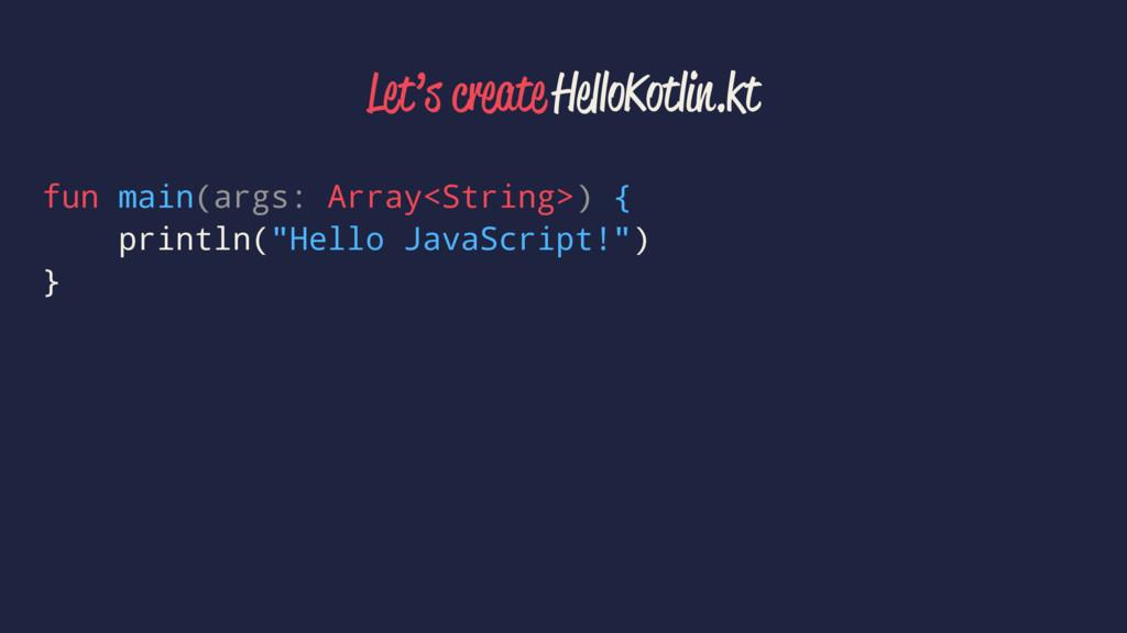 Let's create HelloKotlin.kt fun main(args: Arra...