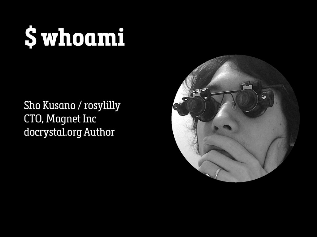 $ whoami Sho Kusano / rosylilly CTO, Magnet Inc...
