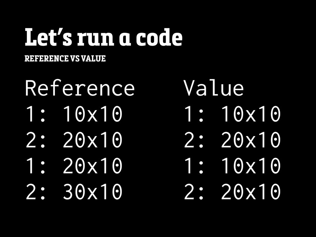 Let's run a code REFERENCE VS VALUE Reference 1...