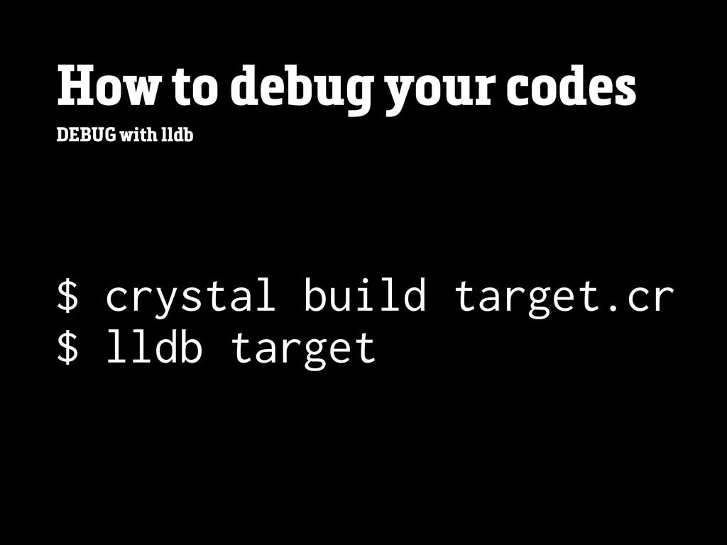 How to debug your codes DEBUG with lldb $ cryst...