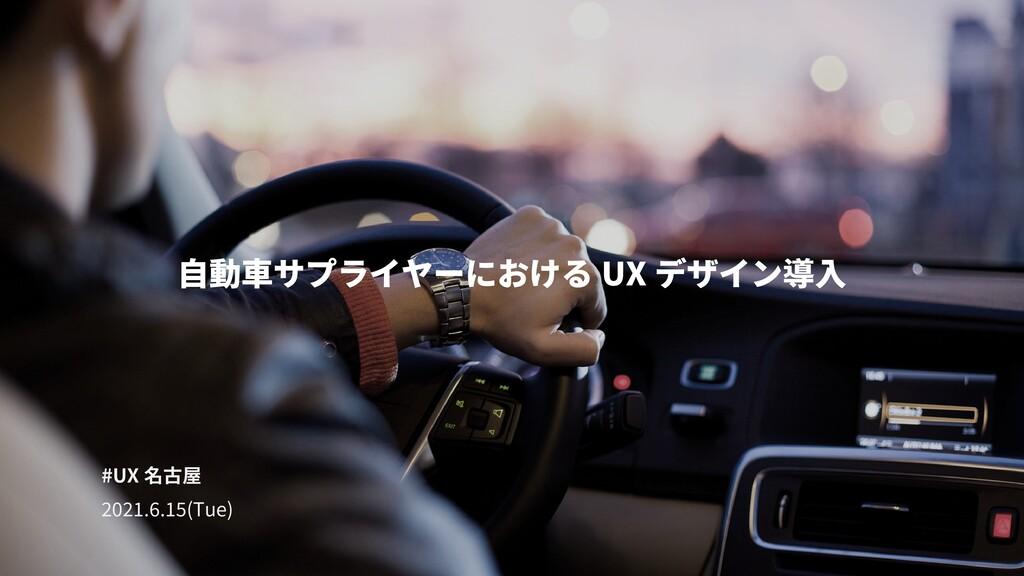 自動車サプライヤーにおける UX デザイン導入 #UX 名古屋 ����.�.��(Tue)