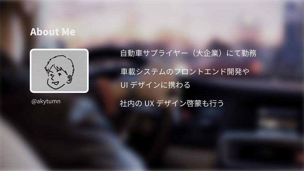 About Me @akytumn 自動車サプライヤー(大企業)にて勤務 車載システムのフロン...