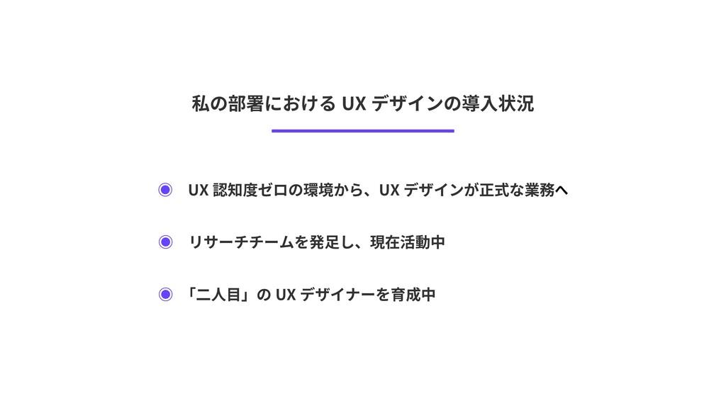 私の部署における UX デザインの導入状況 ◉ UX 認知度ゼロの環境から、UX デザインが正...