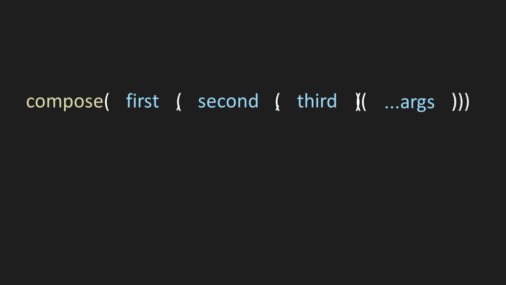 ( ( ))) compose( first , second , third )( ...a...